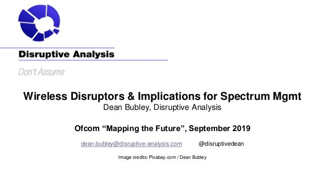 """Wireless Disruptors & Implications for Spectrum Mgmt Dean Bubley, Disruptive Analysis Ofcom """"Mapping the Future"""", Septembe..."""