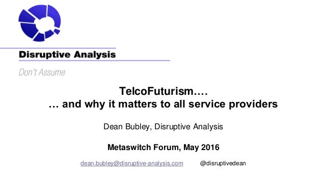 TelcoFuturism…. … and why it matters to all service providers Dean Bubley, Disruptive Analysis Metaswitch Forum, May 2016 ...