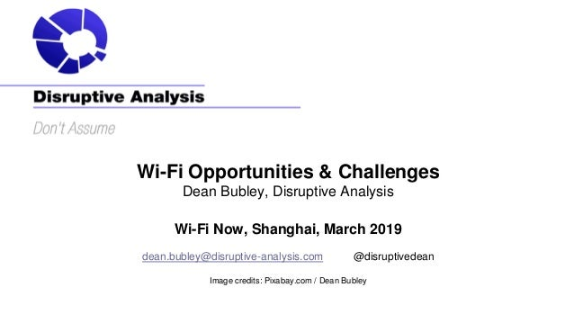 Wi-Fi Opportunities & Challenges Dean Bubley, Disruptive Analysis Wi-Fi Now, Shanghai, March 2019 dean.bubley@disruptive-a...