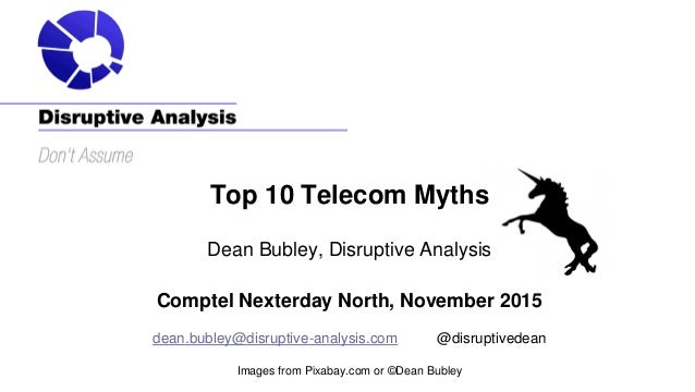 Top 10 Telecom Myths Dean Bubley, Disruptive Analysis Comptel Nexterday North, November 2015 dean.bubley@disruptive-analys...