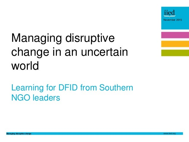 Managing disruptive change November 2015 Author name Date November 2015 Learning for DFID from Southern NGO leaders Managi...