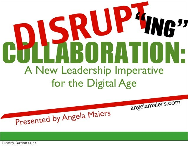 "DISRUPT  ""ING""  COLLABORATION:  A New Leadership Imperative  for the Digital Age  Presented by Angela Maiers  angelamaiers..."