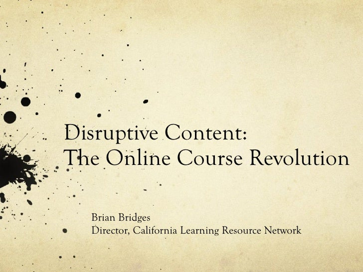 Disruptive Content:  The Online Course Revolution Brian Bridges Director, California Learning Resource Network