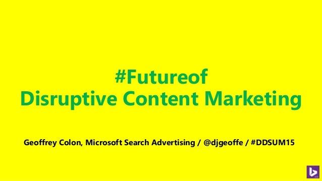 #Futureof Disruptive Content Marketing Geoffrey Colon, Microsoft Search Advertising / @djgeoffe / #DDSUM15