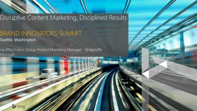 Disruptive Content Marketing, Disciplined Results BRAND INNOVATORS SUMMIT Seattle, Washington Geoffrey Colon, Group Produc...