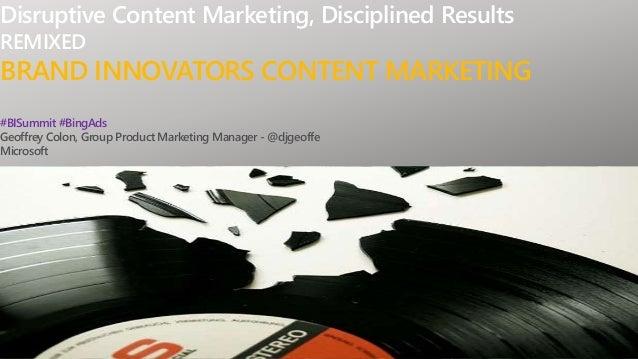Disruptive Content Marketing, Disciplined Results REMIXED BRAND INNOVATORS CONTENT MARKETING #BISummit #BingAds Geoffrey C...