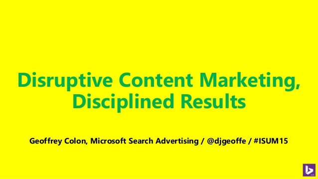 Disruptive Content Marketing, Disciplined Results Geoffrey Colon, Microsoft Search Advertising / @djgeoffe / #ISUM15
