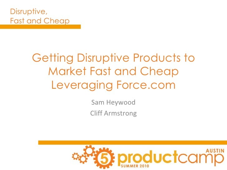 Getting Disruptive Products to Market Fast and Cheap Leveraging Force.com Sam Heywood Cliff Armstrong
