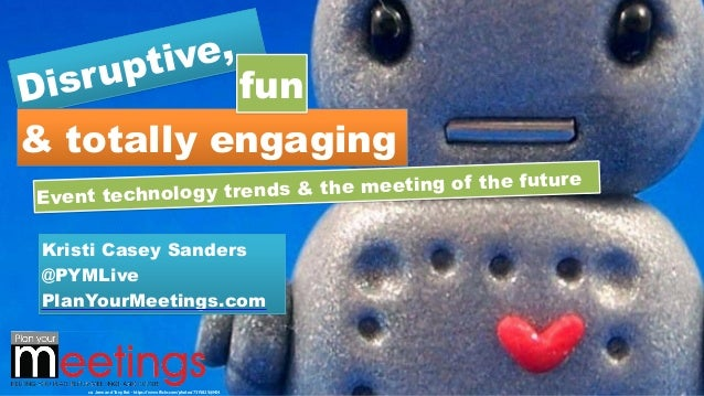 Disruptive, & totally engaging fun Event technology trends & the meeting of the future Kristi Casey Sanders @PYMLive PlanY...