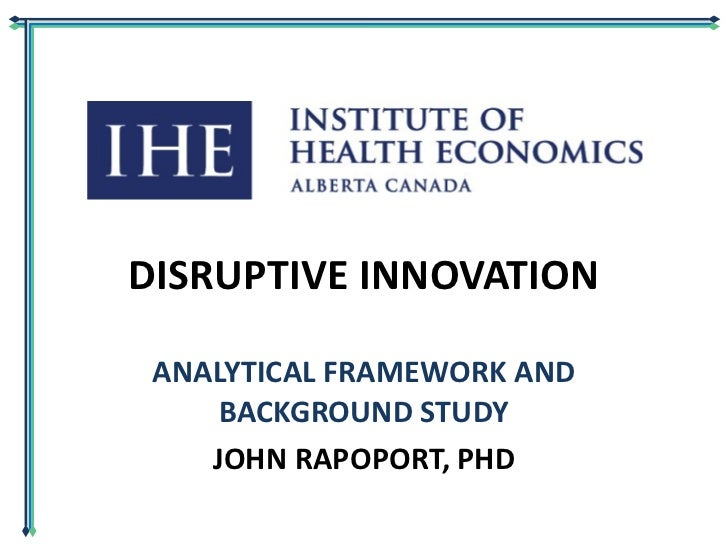 DISRUPTIVE INNOVATION ANALYTICAL FRAMEWORK AND BACKGROUND STUDY JOHN RAPOPORT, PHD