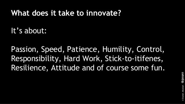 ©DanielAttallah What does it take to innovate? It's about: Passion, Speed, Patience, Humility, Control, Responsibility, Ha...