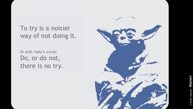 ©DanielAttallah To try is a noisier way of not doing it. Or with Yoda's words: Do, or do not, there is no try.