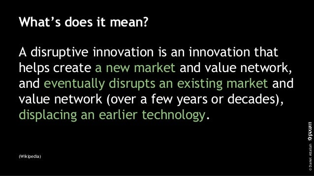 ©DanielAttallah What's does it mean? A disruptive innovation is an innovation that helps create a new market and value net...