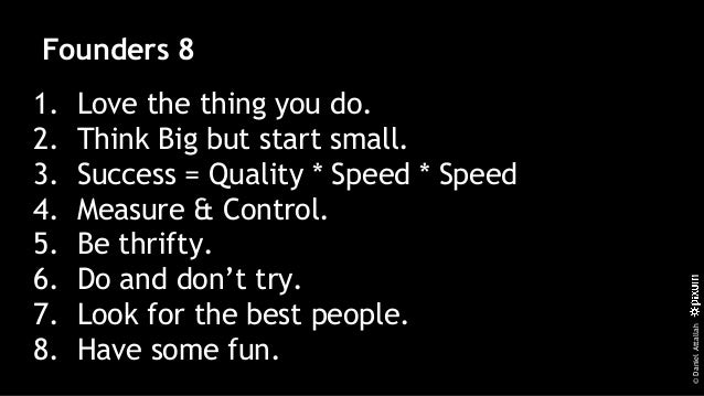 ©DanielAttallah Founders 8 1. Love the thing you do. 2. Think Big but start small. 3. Success = Quality * Speed * Speed 4....