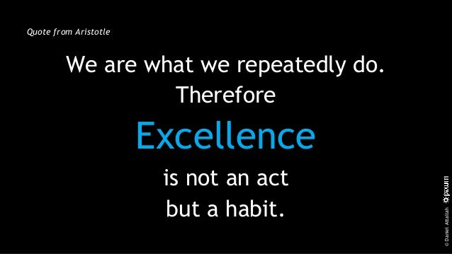 ©DanielAttallah Quote from Aristotle We are what we repeatedly do. Therefore Excellence is not an act but a habit.