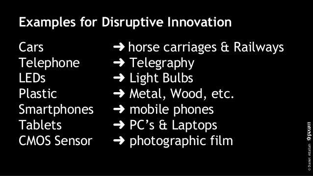 ©DanielAttallah Examples for Disruptive Innovation Cars ➜ horse carriages & Railways Telephone ➜ Telegraphy LEDs ➜ Light B...