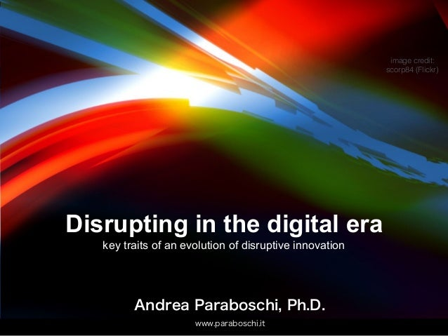 Andrea Paraboschi, Ph.D. www.paraboschi.it Disrupting in the digital era key traits of an evolution of disruptive innovati...