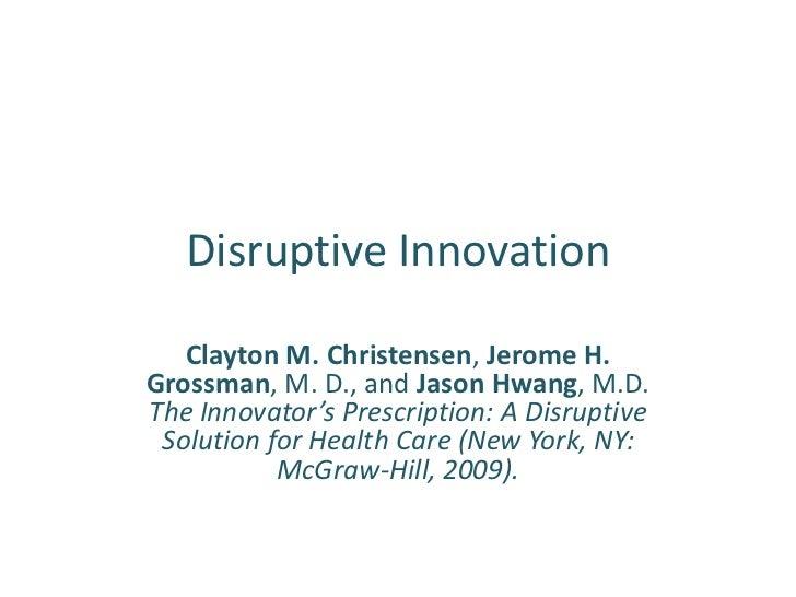 Disruptive Innovation   Clayton M. Christensen, Jerome H.Grossman, M. D., and Jason Hwang, M.D.The Innovator's Prescriptio...