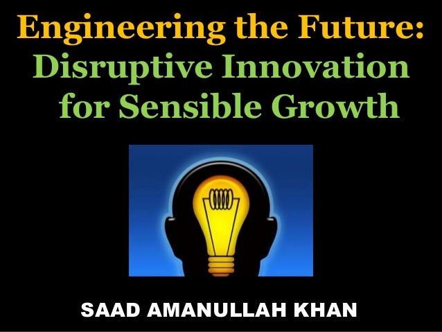 Engineering the Future: Disruptive Innovation for Sensible Growth SAAD AMANULLAH KHAN