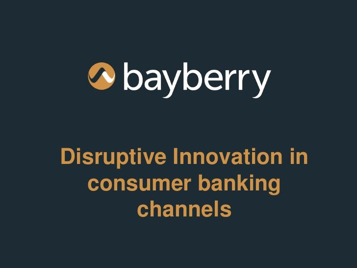 Disruptive Innovation in  consumer banking       channels