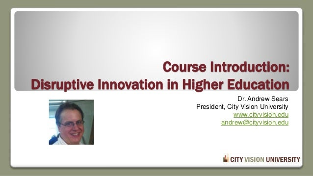 Course Introduction: Disruptive Innovation in Higher Education Dr. Andrew Sears President, City Vision University www.city...
