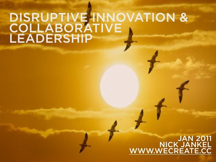 DISRUPTIVE INNOVATION & COLLABORATIVE LEADERSHIP                             JAN 2011                     NICK JANKEL     ...