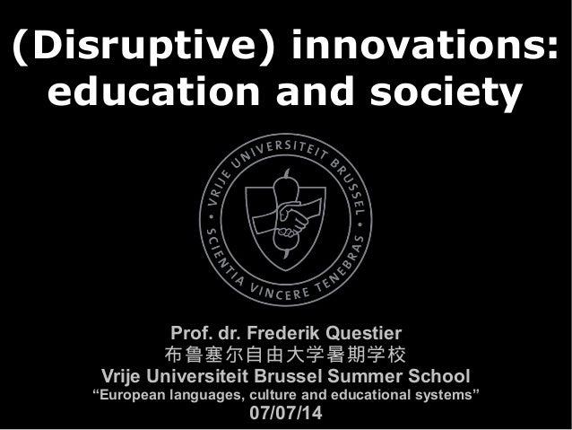 (Disruptive) innovations: education and society Prof. dr. Frederik Questier 布鲁塞尔自由大学暑期学校 Vrije Universiteit Brussel Summer...