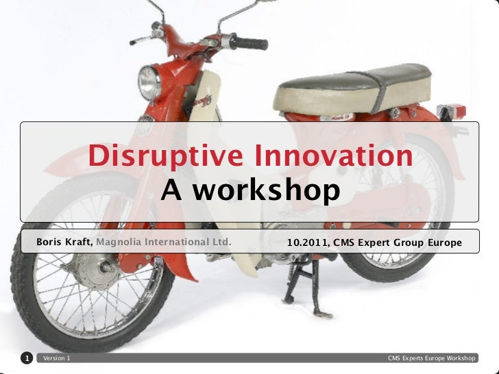 Disruptive Innovation                      A workshop    Boris Kraft, Magnolia International Ltd.   10.2011, CMS Expert Gr...