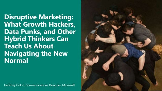 Disruptive Marketing: What Growth Hackers, Data Punks, and Other Hybrid Thinkers Can Teach Us About Navigating the New Nor...
