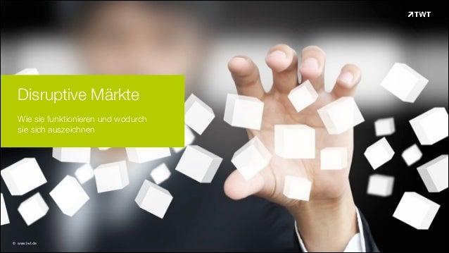 Disruptive Märkte Wie sie funktionieren und wodurch  sie sich auszeichnen  © www.twt.de