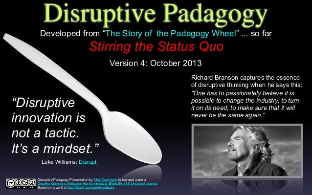 Disruptive Padagogy Stirring the Status Quo Richard Branson captures the essence of disruptive thinking when he says this:...