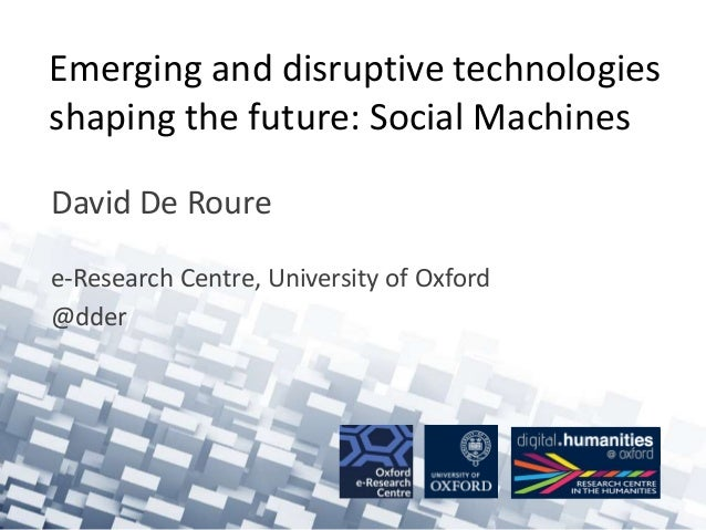 Emerging and disruptive technologies shaping the future: Social Machines David De Roure e-Research Centre, University of O...