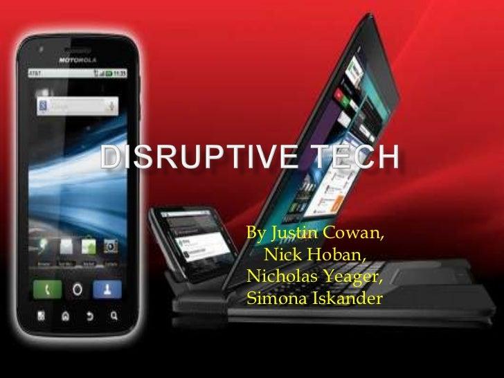 Disruptive Tech<br />By Justin Cowan,<br />Nick Hoban,<br />Nicholas Yeager,<br />SimonaIskander<br />