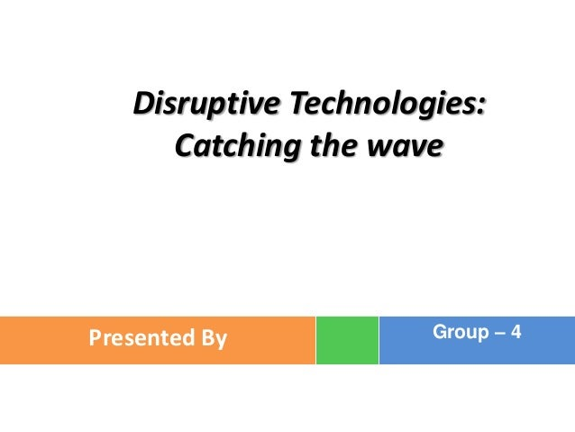 Disruptive Technologies:      Catching the wavePresented By           Group – 4