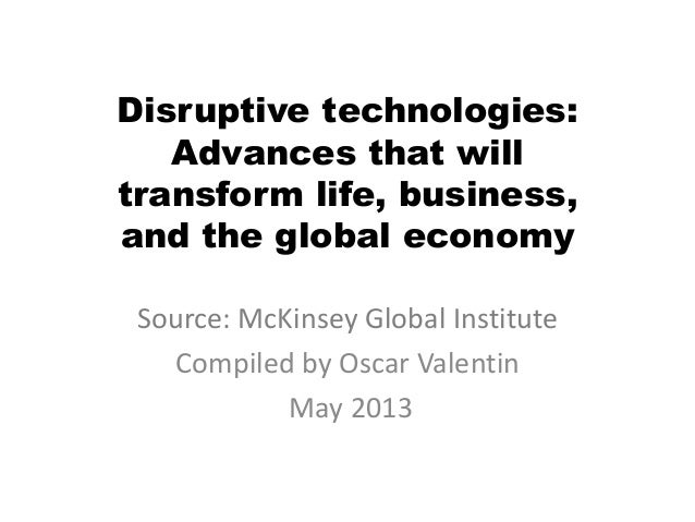 Disruptive technologies: Advances that will transform life, business, and the global economy Source: McKinsey Global Insti...