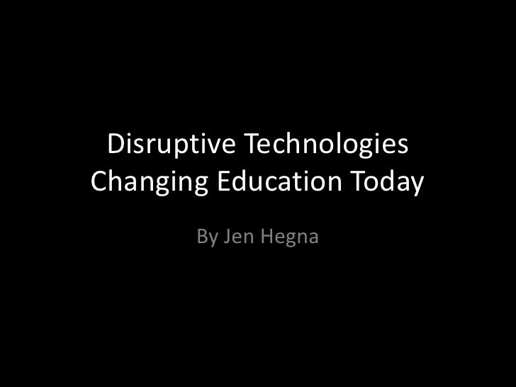 Disruptive Technologies Changing Education Today<br />By Jen Hegna<br />
