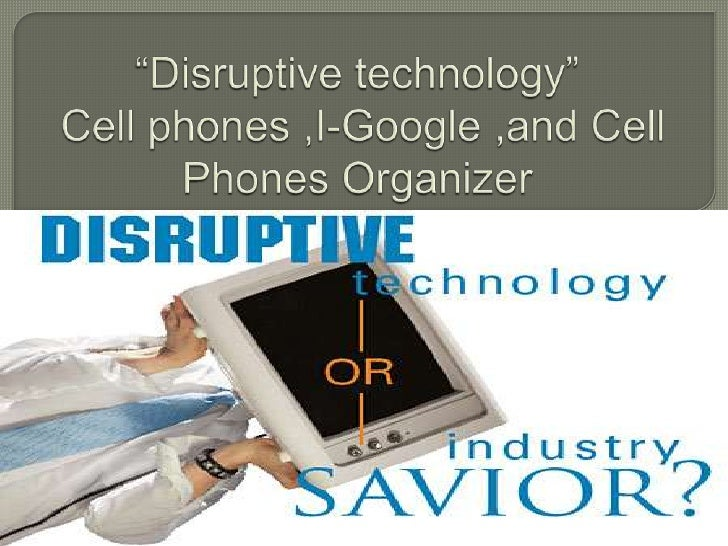 """Disruptive technology"" Cell phones ,I-Google ,and Cell Phones Organizer  <br />"