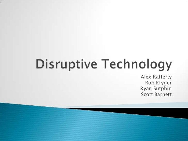 Disruptive Technology<br />Alex Rafferty<br />Rob Kryger<br />Ryan Sutphin<br />Scott Barnett<br />