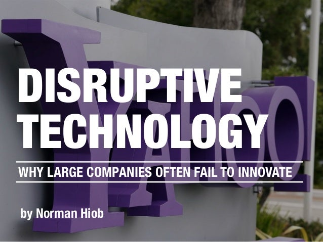 by Norman Hiob DISRUPTIVE TECHNOLOGY WHY LARGE COMPANIES OFTEN FAIL TO INNOVATE