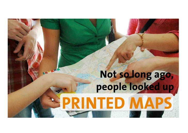 Not so long ago,    people looked up PRINTED MAPS