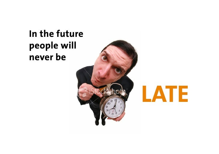 In the future people will never be                    LATE