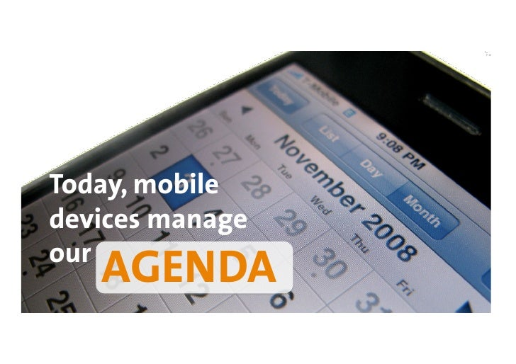 Today, mobile devices manage our    AGENDA