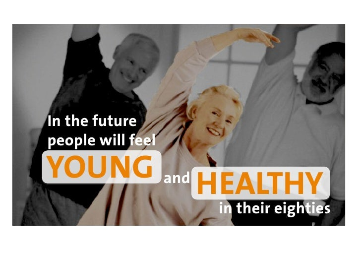 In the future people will feel YOUNG and HEALTHY                    in their eighties