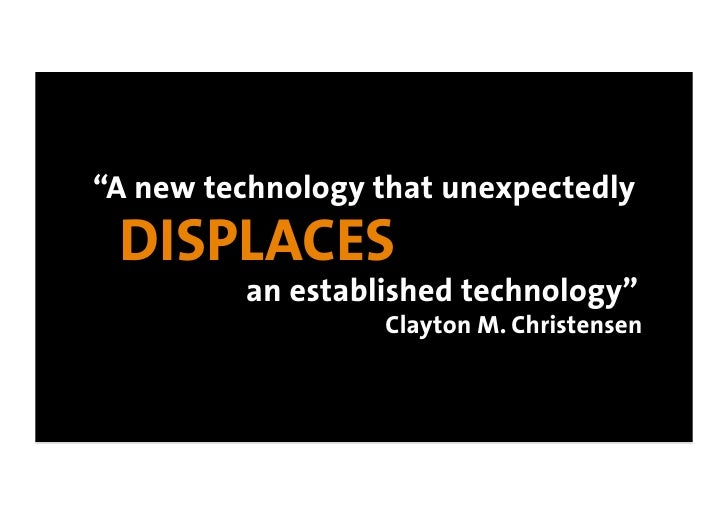 """""""A new technology that unexpectedly  DISPLACES          an established technology""""                   Clayton M. Christensen"""
