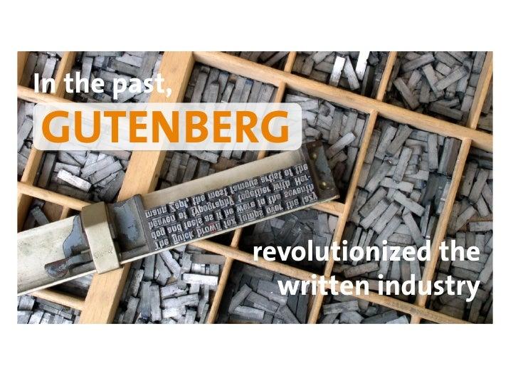 In the past, GUTENBERG                 revolutionized the                  written industry