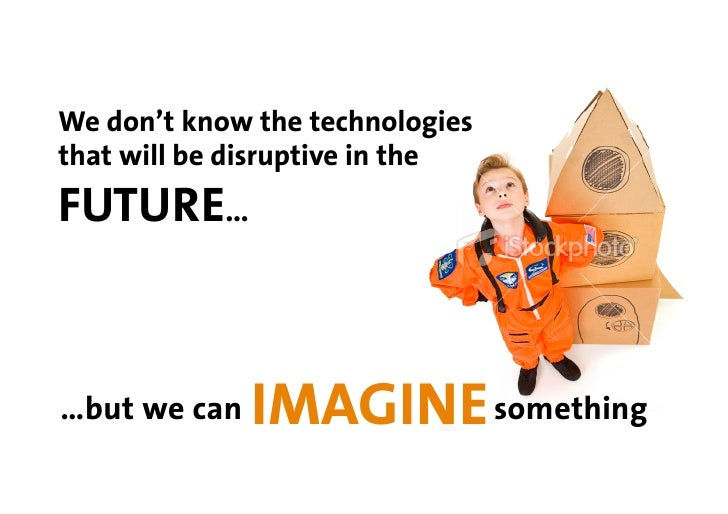We don't know the technologies that will be disruptive in the FUTURE…    …but we can   IMAGINE something