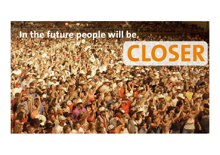 In the future people will be                           CLOSER