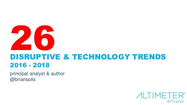 DISRUPTIVE & TECHNOLOGY TRENDS 2016 - 2018 principal analyst & author @briansolis 26