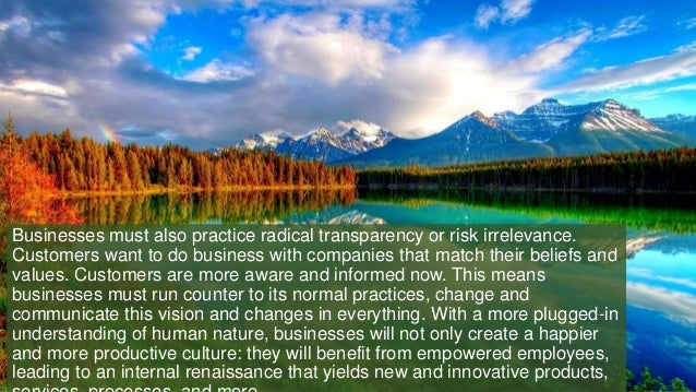 Businesses must also practice radical transparency or risk irrelevance. Customers want to do business with companies that ...