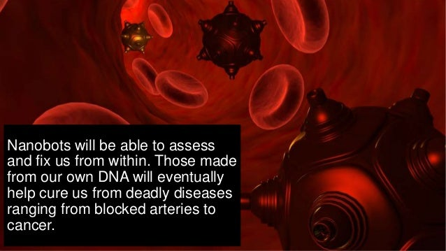 Nanobots will be able to assess and fix us from within. Those made from our own DNA will eventually help cure us from dead...